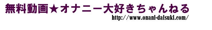 アダルトビデオ-無料動画★オナニー大好きちゃんねる